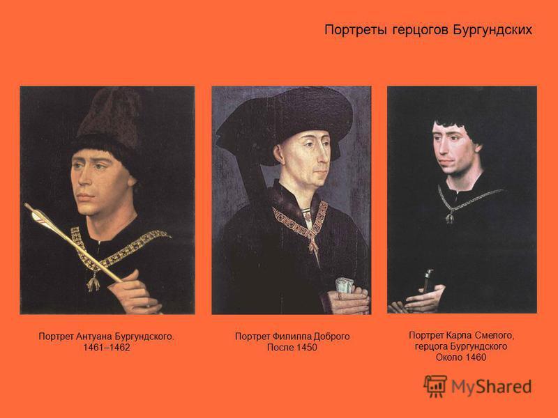 Портреты герцогов Бургундских Портрет Антуана Бургундского. 1461–1462 Портрет Филиппа Доброго После 1450 Портрет Карла Смелого, герцога Бургундского Около 1460