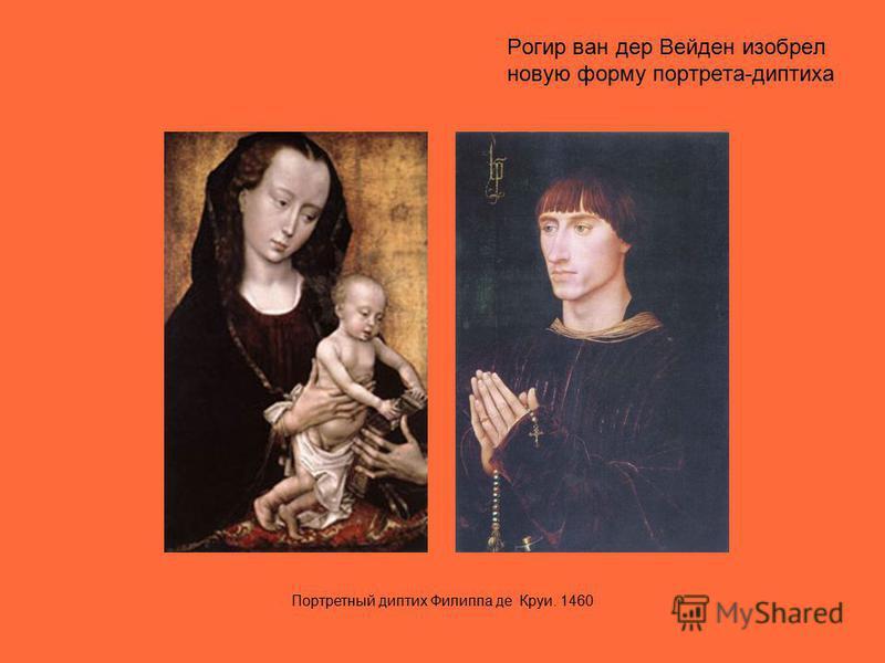Рогир ван дер Вейден изобрел новую форму портрета-диптиха Портретный диптих Филиппа де Круи. 1460