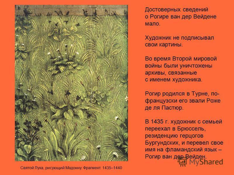 Достоверных сведений о Рогире ван дер Вейдене мало. Художник не подписывал свои картины. Во время Второй мировой войны были уничтожены архивы, связанные с именем художника. Рогир родился в Турне, по- французски его звали Роже де ля Пастюр. В 1435 г.
