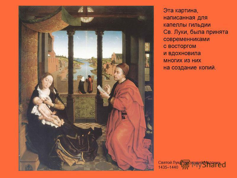 Эта картина, написанная для капеллы гильдии Св. Луки, была принята современниками с восторгом и вдохновила многих из них на создание копий. Святой Лука, рисующий Мадонну 1435–1440