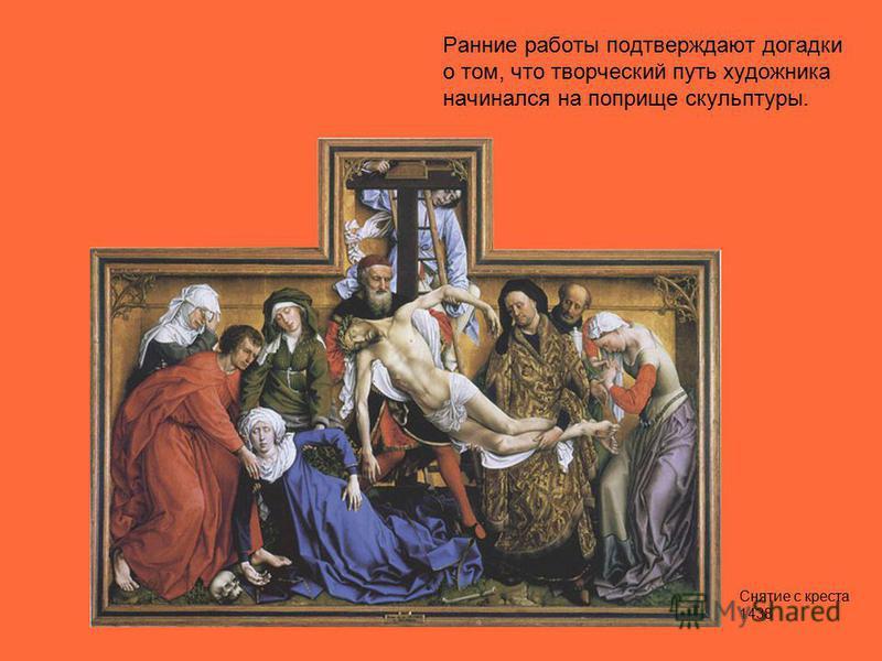 Ранние работы подтверждают догадки о том, что творческий путь художника начинался на поприще скульптуры. Снятие с креста 1438