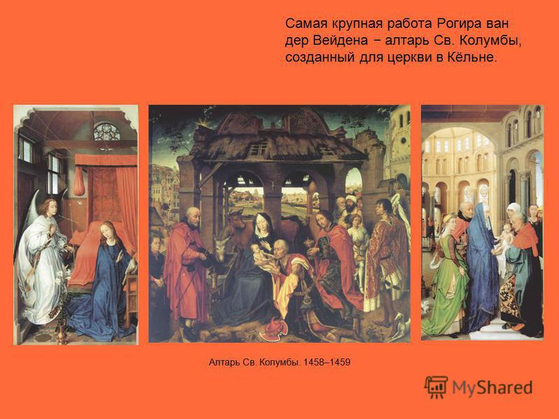 Самая крупная работа Рогира ван дер Вейдена алтарь Св. Колумбы, созданный для церкви в Кёльне. Алтарь Св. Колумбы. 1458–1459