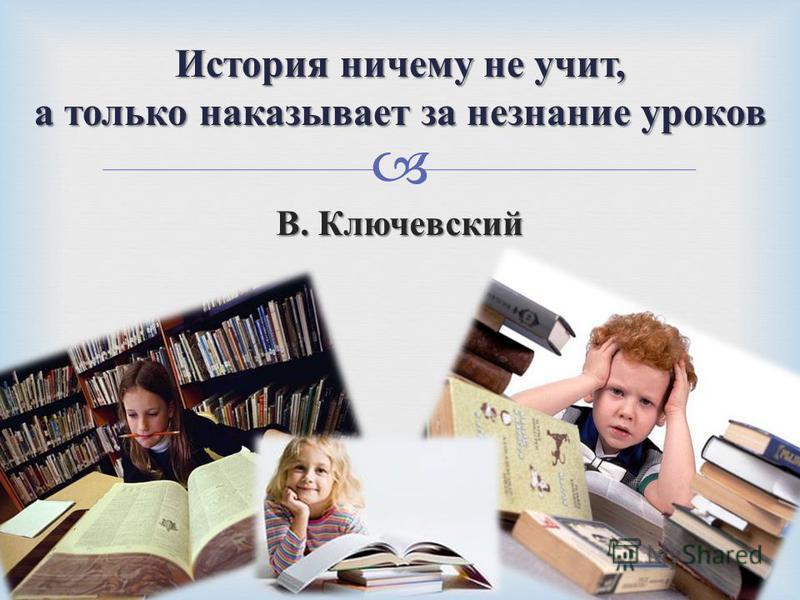 В. Ключевский История ничему не учит, а только наказывает за незнание уроков