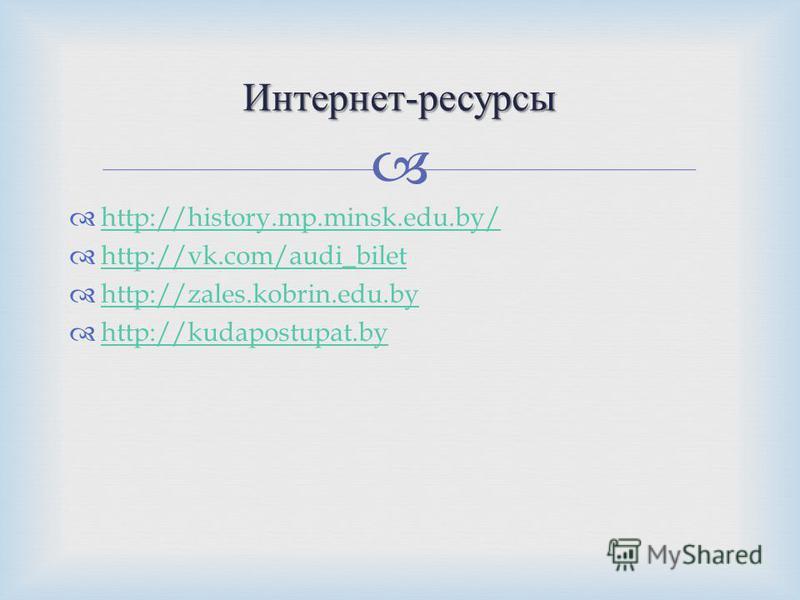 http://history.mp.minsk.edu.by/ http://vk.com/audi_bilet http://zales.kobrin.edu.by http://kudapostupat.by Интернет - ресурсы
