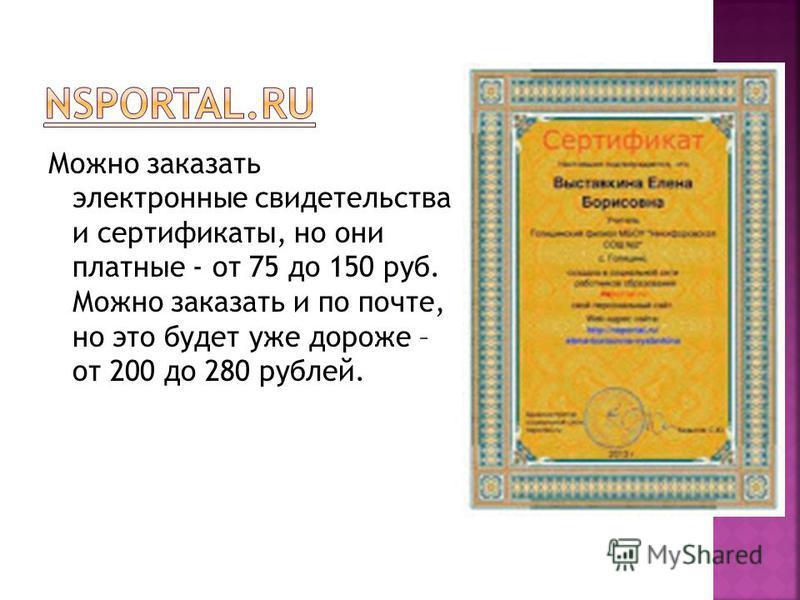 Можно заказать электронные свидетельства и сертификаты, но они платные - от 75 до 150 руб. Можно заказать и по почте, но это будет уже дороже – от 200 до 280 рублей.