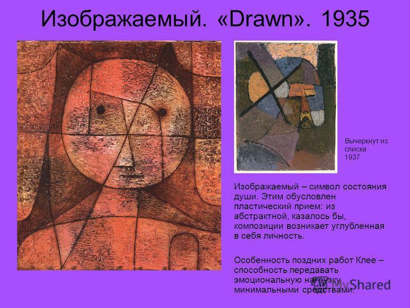 Изображаемый. «Drawn». 1935 Изображаемый – символ состояния души. Этим обусловлен пластический прием: из абстрактной, казалось бы, композиции возникает углубленная в себя личность. Особенность поздних работ Клее – способность передавать эмоциональную