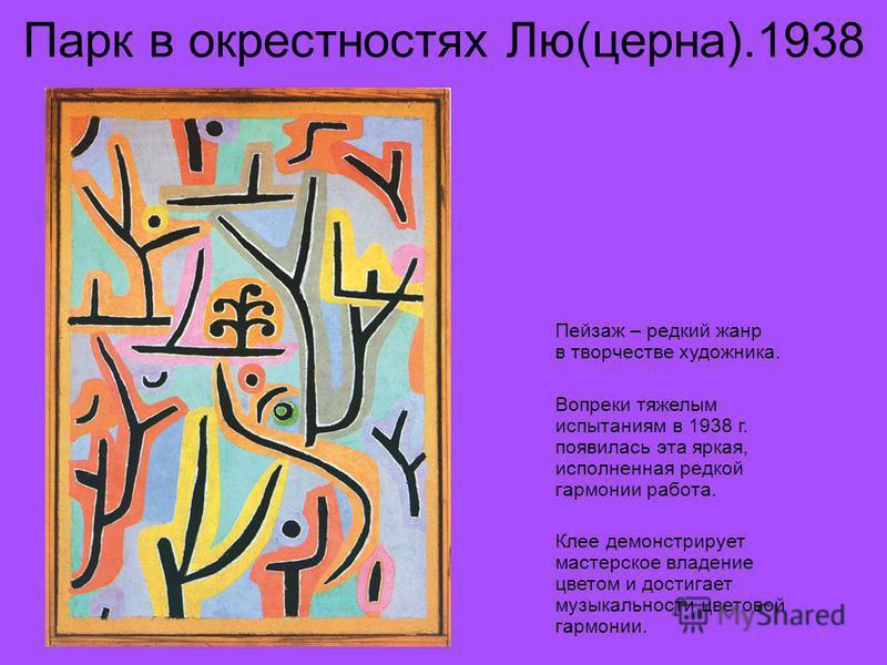 Парк в окрестностях Лю(церна).1938 Пейзаж – редкий жанр в творчестве художника. Вопреки тяжелым испытаниям в 1938 г. появилась эта яркая, исполненная редкой гармонии работа. Клее демонстрирует мастерское владение цветом и достигает музыкальности цвет