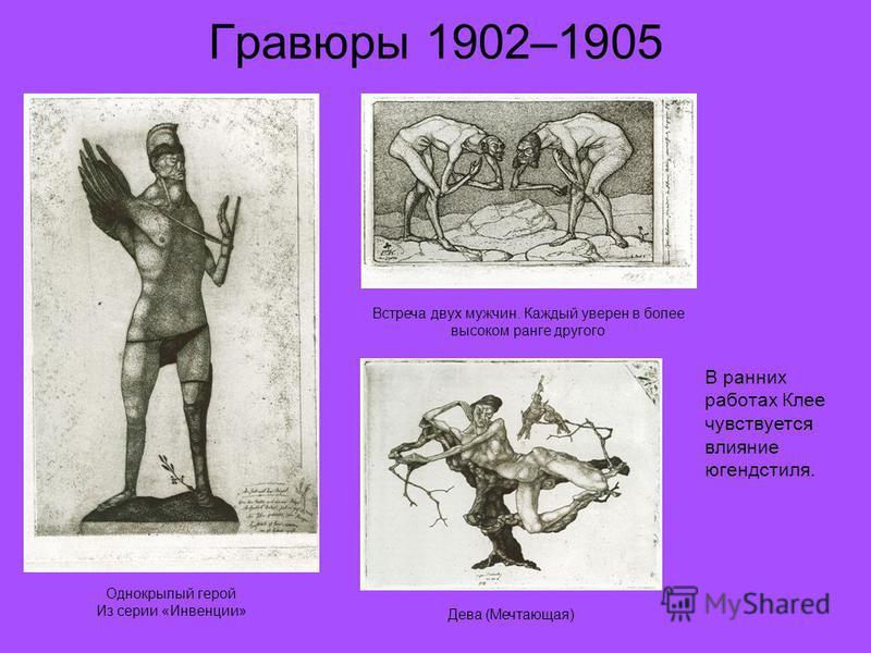 Гравюры 1902–1905 Однокрылый герой Из серии «Инвенции» Встреча двух мужчин. Каждый уверен в более высоком ранге другого Дева (Мечтающая) В ранних работах Клее чувствуется влияние югендстиля.