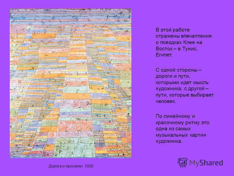 Дорога и проселки. 1929 В этой работе отражены впечатления о поездках Клее на Восток – в Тунис, Египет. С одной стороны – дороги и пути, которыми идет мысль художника, с другой – пути, которые выбирает человек. По линейному и красочному ритму это одн