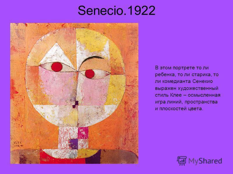 Senecio.1922 В этом портрете то ли ребенка, то ли старика, то ли комедианта Сенекио выражен художественный стиль Клее – осмысленная игра линий, пространства и плоскостей цвета.