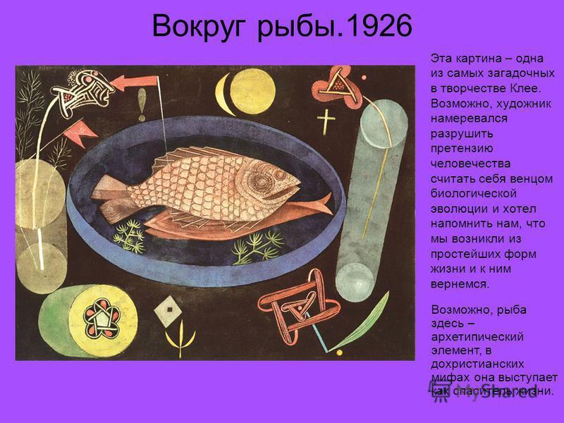 Вокруг рыбы.1926 Эта картина – одна из самых загадочных в творчестве Клее. Возможно, художник намеревался разрушить претензию человечества считать себя венцом биологической эволюции и хотел напомнить нам, что мы возникли из простейших форм жизни и к