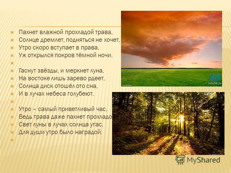 Пахнет влажной прохладой трава, Солнце дремлет, подняться не хочет, Утро скоро вступает в права, Уж открылся покров тёмной ночи. Гаснут звёзды, и меркнет луна, На востоке лишь зарево рдеет, Солнца диск отошёл ото сна, И в лучах небеса голубеют. Утро
