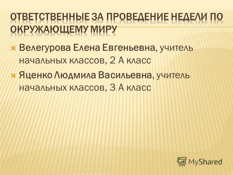 Велегурова Елена Евгеньевна, учитель начальных классов, 2 А класс Яценко Людмила Васильевна, учитель начальных классов, 3 А класс