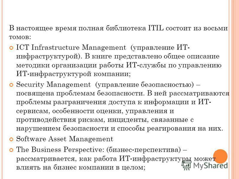 В настоящее время полная библиотека ITIL состоит из восьми томов: ICT Infrastructure Management (управление ИТ- инфраструктурой). В книге представлено общее описание методики организации работы ИТ-службы по управлению ИТ-инфраструктурой компании; Sec