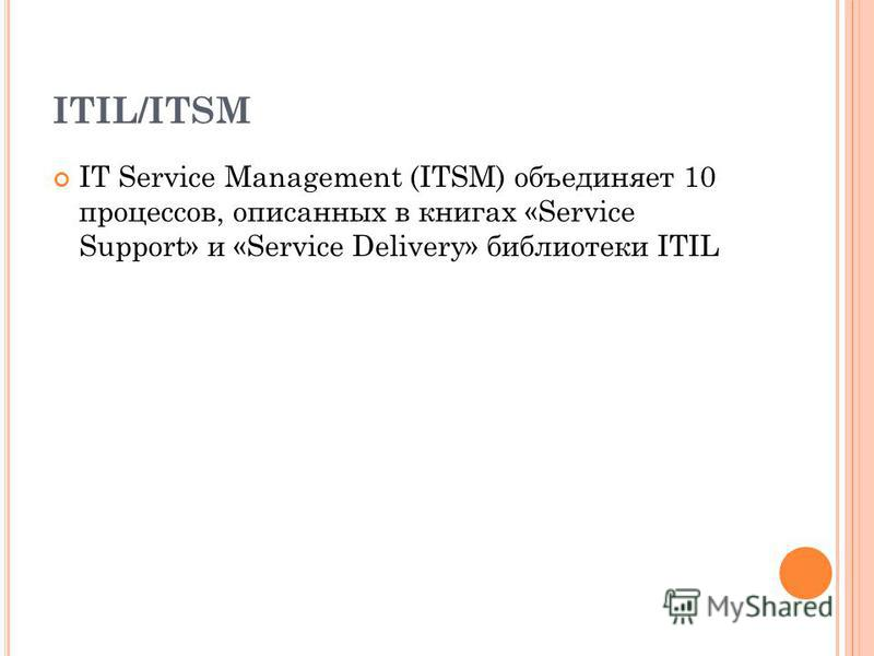 ITIL/ITSM IT Service Management (ITSM) объединяет 10 процессов, описанных в книгах «Service Support» и «Service Delivery» библиотеки ITIL