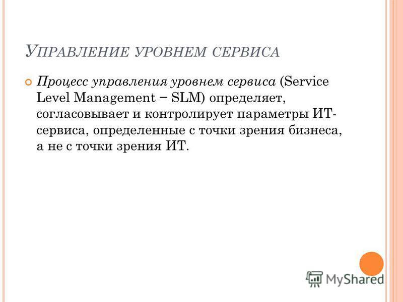 У ПРАВЛЕНИЕ УРОВНЕМ СЕРВИСА Процесс управления уровнем сервиса (Service Level Management SLM) определяет, согласовывает и контролирует параметры ИТ- сервиса, определенные с точки зрения бизнеса, а не с точки зрения ИТ.