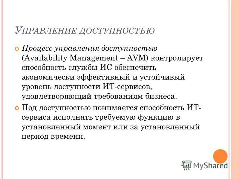 У ПРАВЛЕНИЕ ДОСТУПНОСТЬЮ Процесс управления доступностью (Availability Management – AVM) контролирует способность службы ИС обеспечить экономически эффективный и устойчивый уровень доступности ИТ-сервисов, удовлетворяющий требованиям бизнеса. Под дос