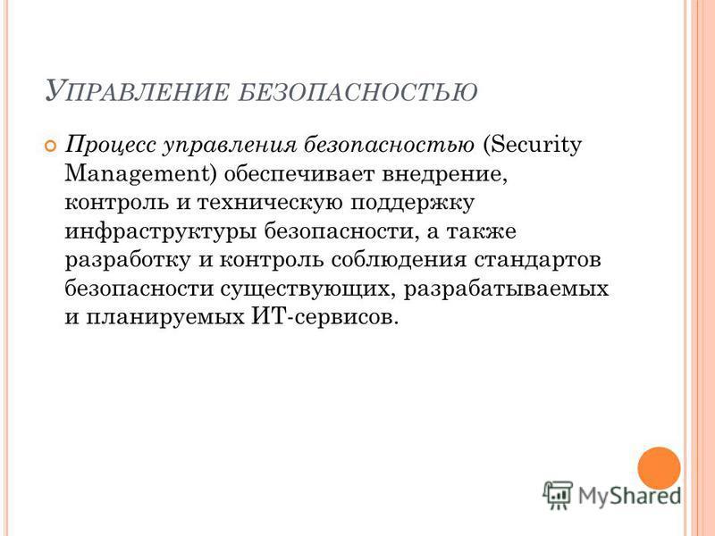 У ПРАВЛЕНИЕ БЕЗОПАСНОСТЬЮ Процесс управления безопасностью (Security Management) обеспечивает внедрение, контроль и техническую поддержку инфраструктуры безопасности, а также разработку и контроль соблюдения стандартов безопасности существующих, разр