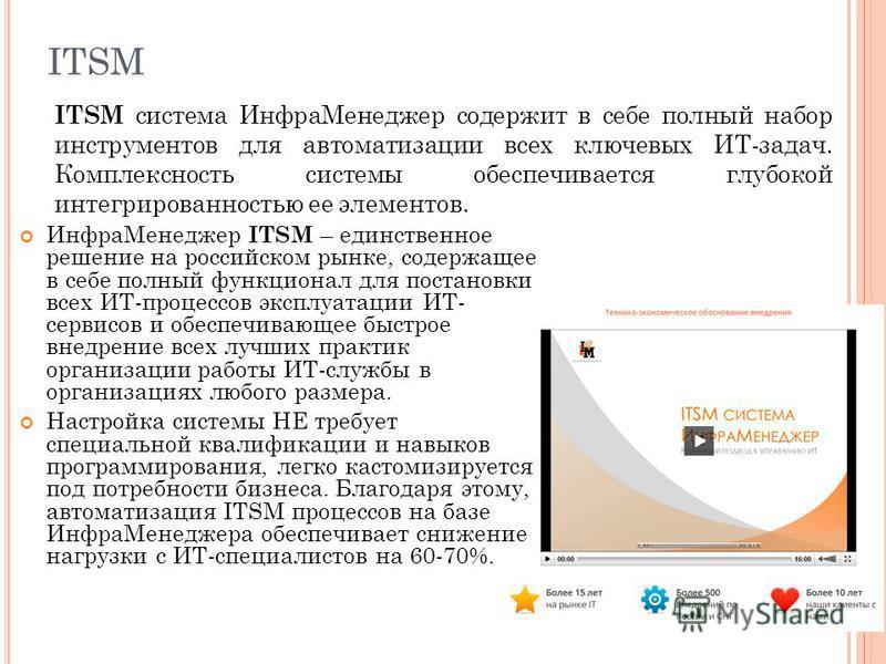 ITSM Инфра Менеджер ITSM – единственное решение на российском рынке, содержащее в себе полный функционал для постановки всех ИТ-процессов эксплуатации ИТ- сервисов и обеспечивающее быстрое внедрение всех лучших практик организации работы ИТ-службы в