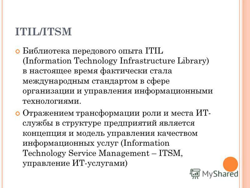 ITIL/ITSM Библиотека передового опыта ITIL (Information Technology Infrastructure Library) в настоящее время фактически стала международным стандартом в сфере организации и управления информационными технологиями. Отражением трансформации роли и мест