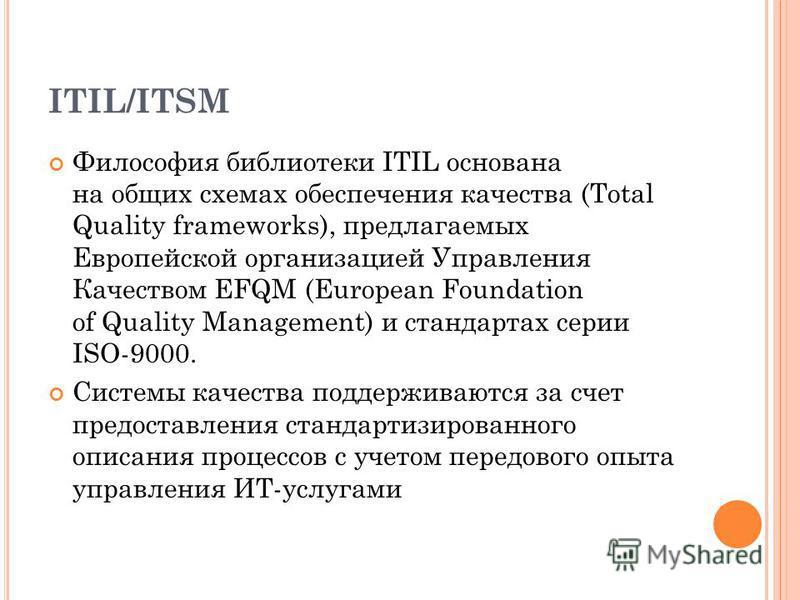 ITIL/ITSM Философия библиотеки ITIL основана на общих схемах обеспечения качества (Total Quality frameworks), предлагаемых Европейской организацией Управления Качеством EFQM (European Foundation of Quality Management) и стандартах серии ISO-9000. Сис