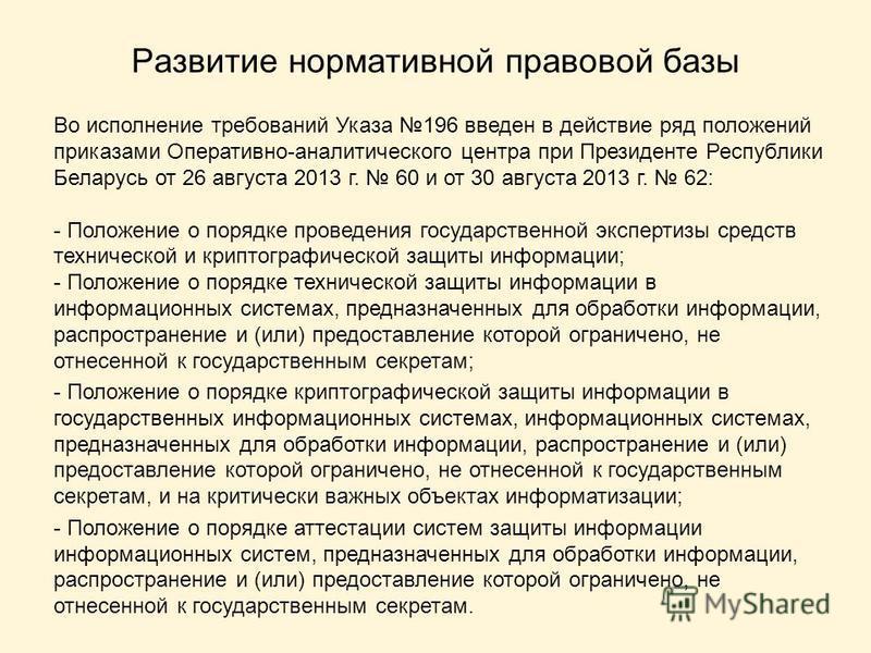 Развитие нормативной правовой базы Во исполнение требований Указа 196 введен в действие ряд положений приказами Оперативно-аналитического центра при Президенте Республики Беларусь от 26 августа 2013 г. 60 и от 30 августа 2013 г. 62: - Положение о пор