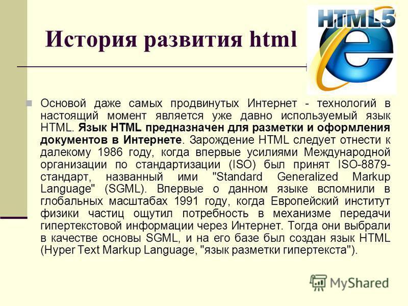 История развития html Основой даже самых продвинутых Интернет - технологий в настоящий момент является уже давно используемый язык HTML. Язык HTML предназначен для разметки и оформления документов в Интернете. Зарождение HTML следует отнести к далеко