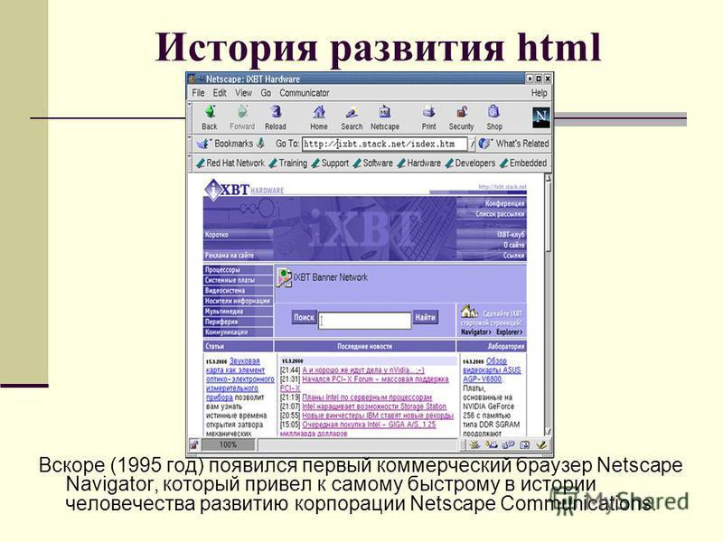 История развития html Вскоре (1995 год) появился первый коммерческий браузер Netscape Navigator, который привел к самому быстрому в истории человечества развитию корпорации Netscape Communications.