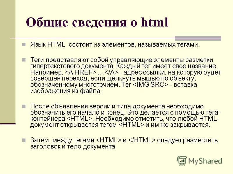 Общие сведения о html Язык HTML состоит из элементов, называемых тегами. Теги представляют собой управляющие элементы разметки гипертекстового документа. Каждый тег имеет свое название. Например, … - адрес ссылки, на которую будет совершен переход, е