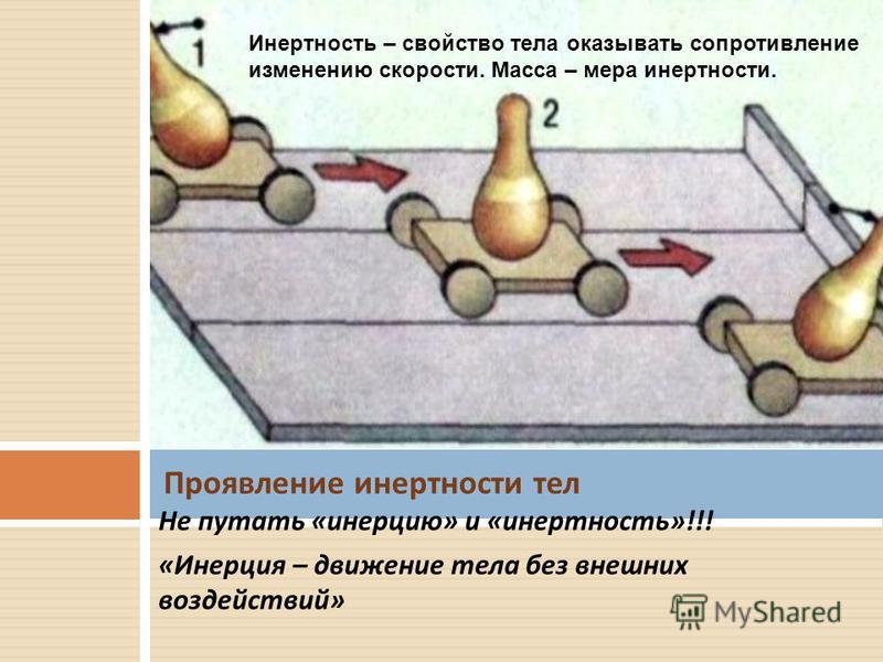 Не путать « инерцию » и « инертность »!!! « Инерция – движение тела без внешних воздействий » Проявление инертности тел Инертность – свойство тела оказывать сопротивление изменению скорости. Масса – мера инертности.