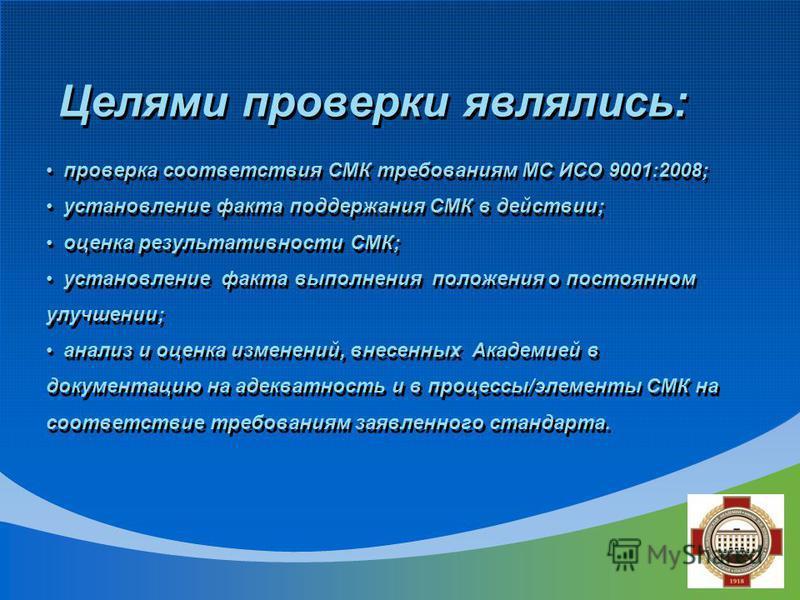 Целями проверки являлись: проверка соответствия СМК требованиям МС ИСО 9001:2008; установление факта поддержания СМК в действии; оценка результативности СМК; установление факта выполнения положения о постоянном улучшении; анализ и оценка изменений, в