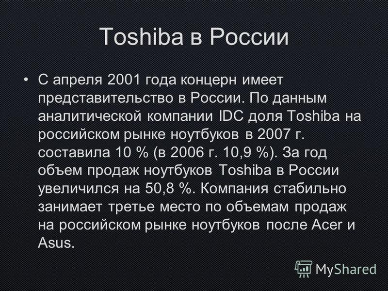 Toshiba в России С апреля 2001 года концерн имеет представительство в России. По данным аналитической компании IDC доля Toshiba на российском рынке ноутбуков в 2007 г. составила 10 % (в 2006 г. 10,9 %). За год объем продаж ноутбуков Toshiba в России