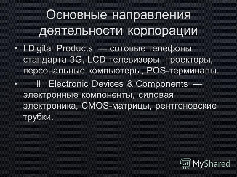 Основные направления деятельности корпорации I Digital Products сотовые телефоны стандарта 3G, LCD-телевизоры, проекторы, персональные компьютеры, POS-терминалы. II Electronic Devices & Components электронные компоненты, силовая электроника, CMOS-мат