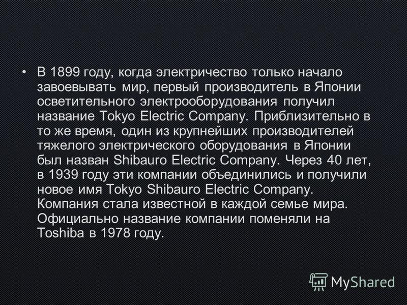 В 1899 году, когда электричество только начало завоевывать мир, первый производитель в Японии осветительного электрооборудования получил название Tokyo Electric Company. Приблизительно в то же время, один из крупнейших производителей тяжелого электри