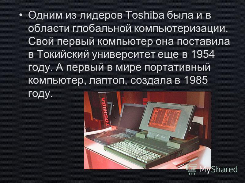 Одним из лидеров Toshiba была и в области глобальной компьютеризации. Свой первый компьютер она поставила в Токийский университет еще в 1954 году. А первый в мире портативный компьютер, лаптоп, создала в 1985 году.