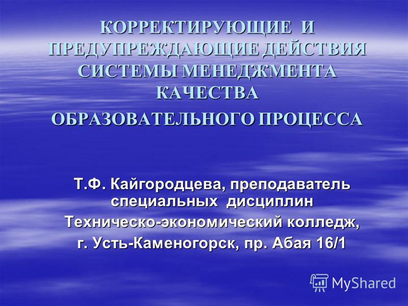 КОРРЕКТИРУЮЩИЕ И ПРЕДУПРЕЖДАЮЩИЕ ДЕЙСТВИЯ СИСТЕМЫ МЕНЕДЖМЕНТА КАЧЕСТВА ОБРАЗОВАТЕЛЬНОГО ПРОЦЕССА Т.Ф. Кайгородцева, преподаватель специальных дисциплин Техническо-экономический колледж, г. Усть-Каменогорск, пр. Абая 16/1