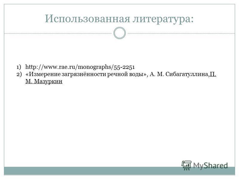 Использованная литература: 1)http://www.rae.ru/monographs/55-2251 2)«Измерение загрязнённости речной воды», А. М. Сибагатуллина,П. М. Мазуркин