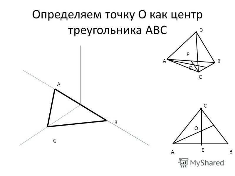 Определяем точку О как центр треугольника АВС A B B С A B C D Е О A C E О