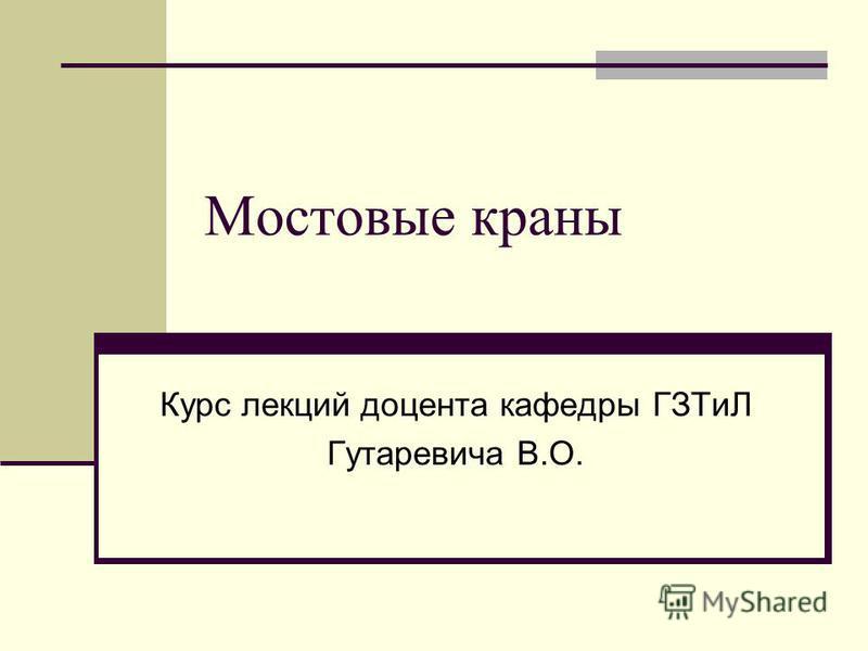 Мостовые краны Курс лекций доцента кафедры ГЗТиЛ Гутаревича В.О.
