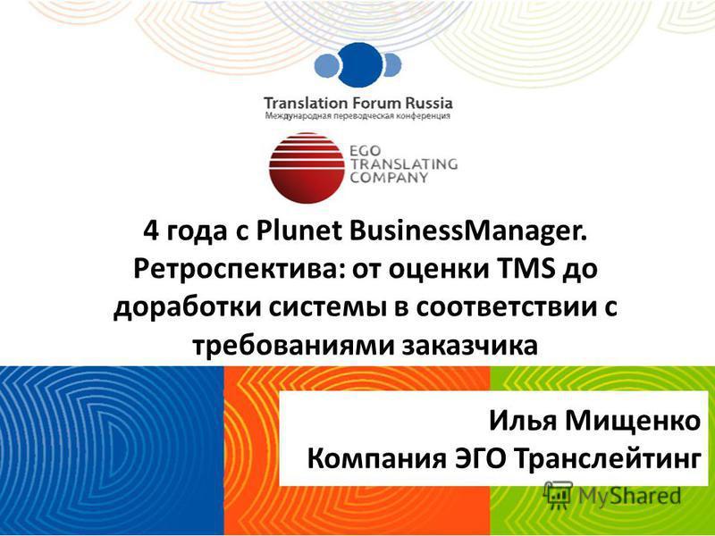 4 года с Plunet BusinessManager. Ретроспектива: от оценки TMS до доработки системы в соответствии с требованиями заказчика Илья Мищенко Компания ЭГО Транслейтинг