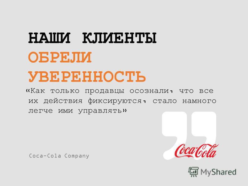 НАШИ КЛИЕНТЫ ОБРЕЛИ УВЕРЕННОСТЬ «Как только продавцы осознали, что все их действия фиксируются, стало намного легче ими управлять» Coca-Cola Company