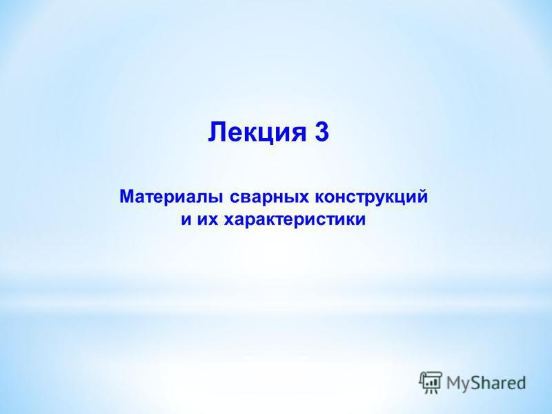 Материалы сварных конструкций и их характеристики Лекция 3