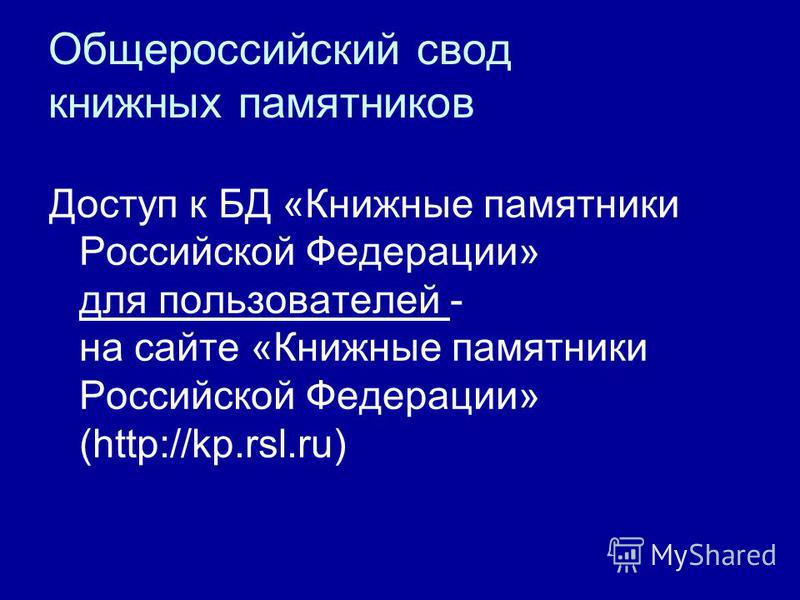 Доступ к БД «Книжные памятники Российской Федерации» для пользователей - на сайте «Книжные памятники Российской Федерации» (http://kp.rsl.ru)