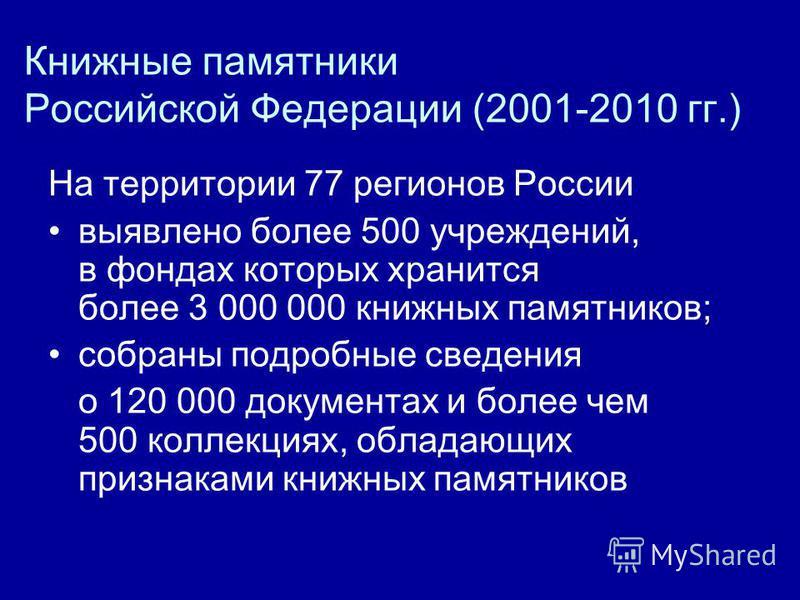 Книжные памятники Российской Федерации (2001-2010 гг.) На территории 77 регионов России выявлено более 500 учреждений, в фондах которых хранится более 3 000 000 книжных памятников; собраны подробные сведения о 120 000 документах и более чем 500 колле