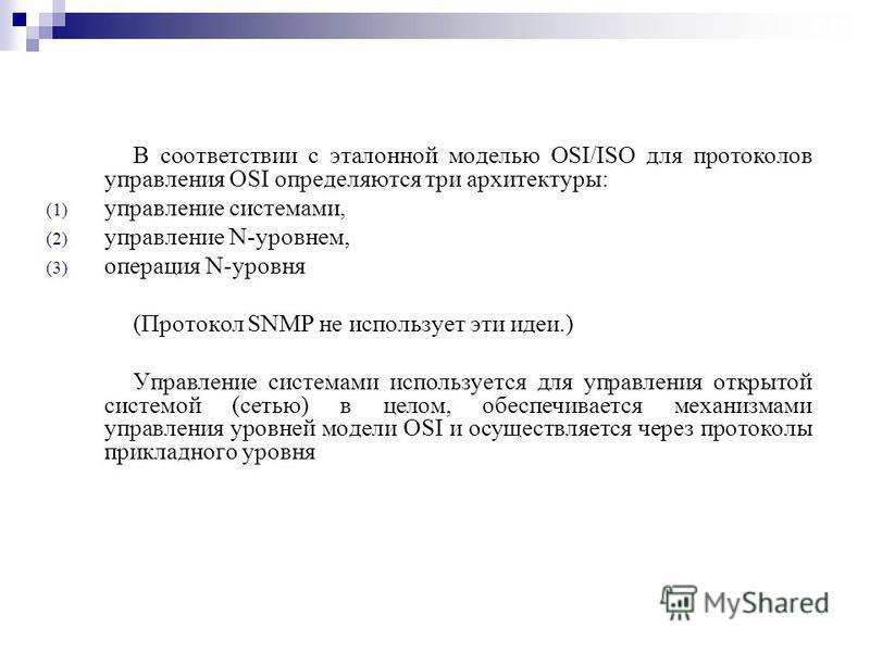 В соответствии с эталонной моделью OSI/ISO для протоколов управления OSI определяются три архитектуры: (1) управление системами, (2) управление N-уровнем, (3) операция N-уровня (Протокол SNMP не использует эти идеи.) Управление системами используется