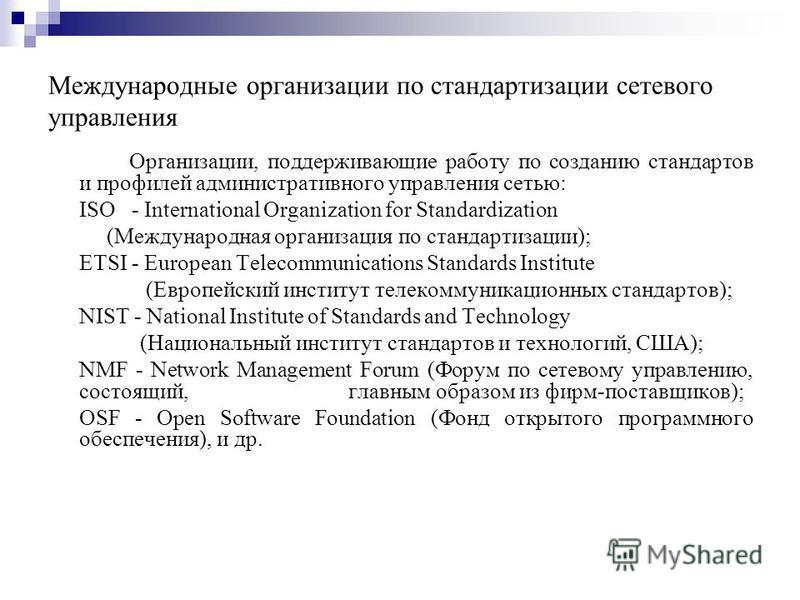 Международные организации по стандартизации сетевого управления Организации, поддерживающие работу по созданию стандартов и профилей административного управления сетью: ISO - International Organization for Standardization (Международная организация
