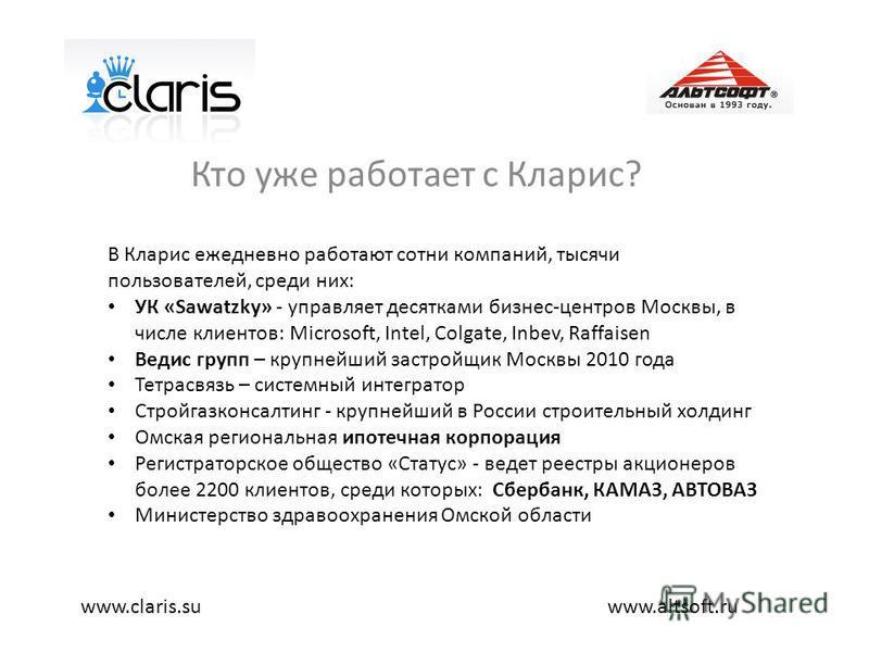 Кто уже работает с Кларис? www.altsoft.ruwww.claris.su В Кларис ежедневно работают сотни компаний, тысячи пользователей, среди них: УК «Sawatzky» - управляет десятками бизнес-центров Москвы, в числе клиентов: Microsoft, Intel, Colgate, Inbev, Raffais