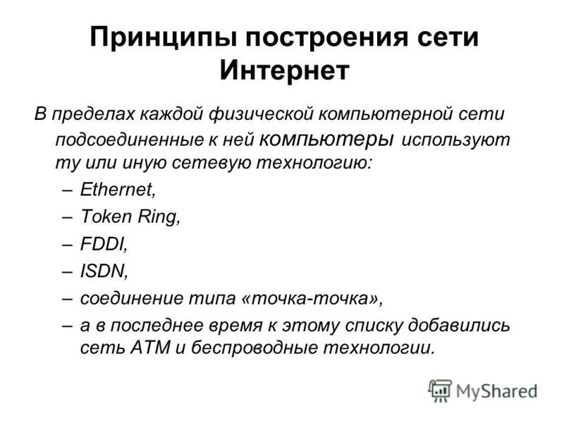 Принципы построения сети Интернет В пределах каждой физической компьютерной сети подсоединенные к ней компьютеры используют ту или иную сетевую технологию: –Ethernet, –Token Ring, –FDDI, –ISDN, –соединение типа «точка-точка», –а в последнее время к э