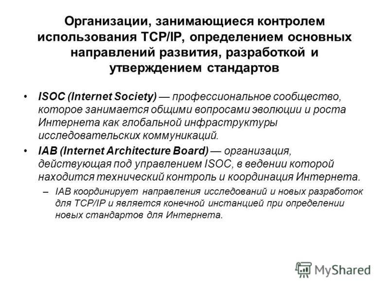 Организации, занимающиеся контролем использования TCP/IP, определением основных направлений развития, разработкой и утверждением стандартов ISOC (Internet Society) профессиональное сообщество, которое занимается общими вопросами эволюции и роста Инте