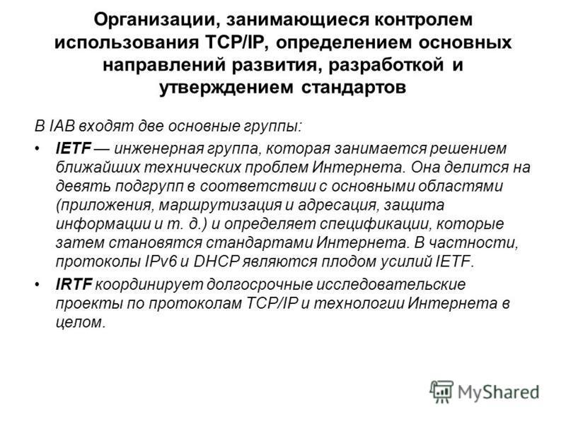 Организации, занимающиеся контролем использования TCP/IP, определением основных направлений развития, разработкой и утверждением стандартов В IAB входят две основные группы: IETF инженерная группа, которая занимается решением ближайших технических пр
